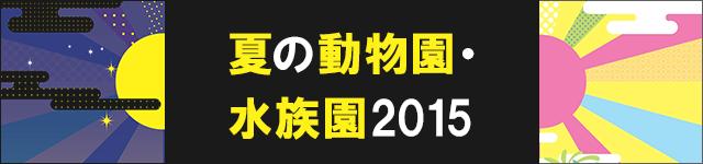 東京の夏を動物園・水族園で楽しもう2015
